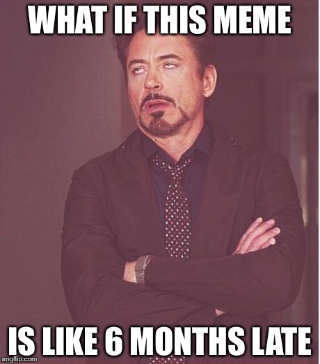 Face You Make Robert Downey Jr Meme | WHAT IF THIS MEME IS LIKE 6 MONTHS LATE | image tagged in memes,face you make robert downey jr | made w/ Imgflip meme maker