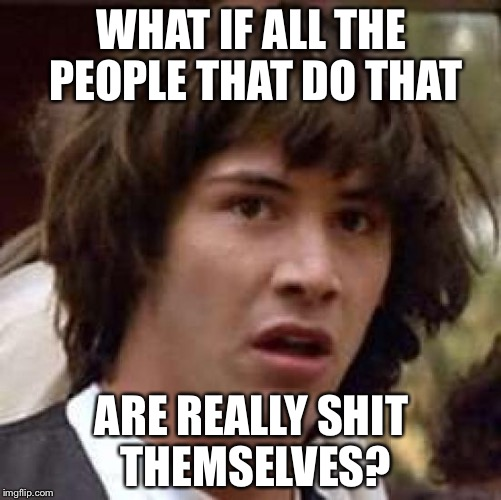 Conspiracy Keanu Meme | WHAT IF ALL THE PEOPLE THAT DO THAT ARE REALLY SHIT THEMSELVES? | image tagged in memes,conspiracy keanu | made w/ Imgflip meme maker