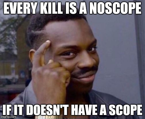 Smart Guy | EVERY KILL IS A NOSCOPE IF IT DOESN'T HAVE A SCOPE | image tagged in smart guy | made w/ Imgflip meme maker