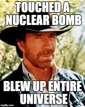Chuck Norris Meme | TOUCHED A NUCLEAR BOMB BLEW UP ENTIRE UNIVERSE | image tagged in memes,chuck norris | made w/ Imgflip meme maker