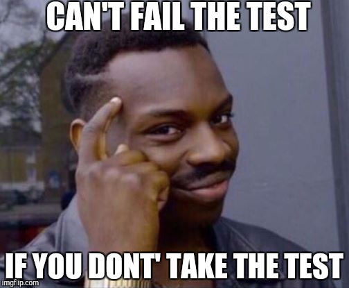 Smart Guy | CAN'T FAIL THE TEST IF YOU DONT' TAKE THE TEST | image tagged in smart guy | made w/ Imgflip meme maker