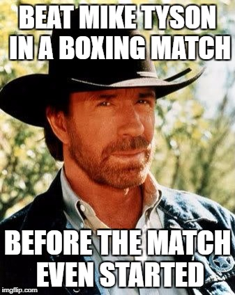 Chuck Norris Meme | BEAT MIKE TYSON IN A BOXING MATCH BEFORE THE MATCH EVEN STARTED | image tagged in memes,chuck norris | made w/ Imgflip meme maker