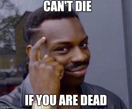 Smart Guy | CAN'T DIE IF YOU ARE DEAD | image tagged in smart guy | made w/ Imgflip meme maker