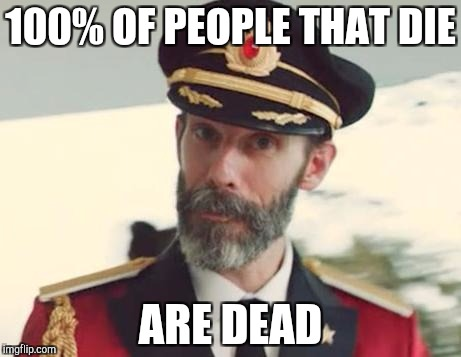 Captain Obvious | 100% OF PEOPLE THAT DIE ARE DEAD | image tagged in captain obvious | made w/ Imgflip meme maker