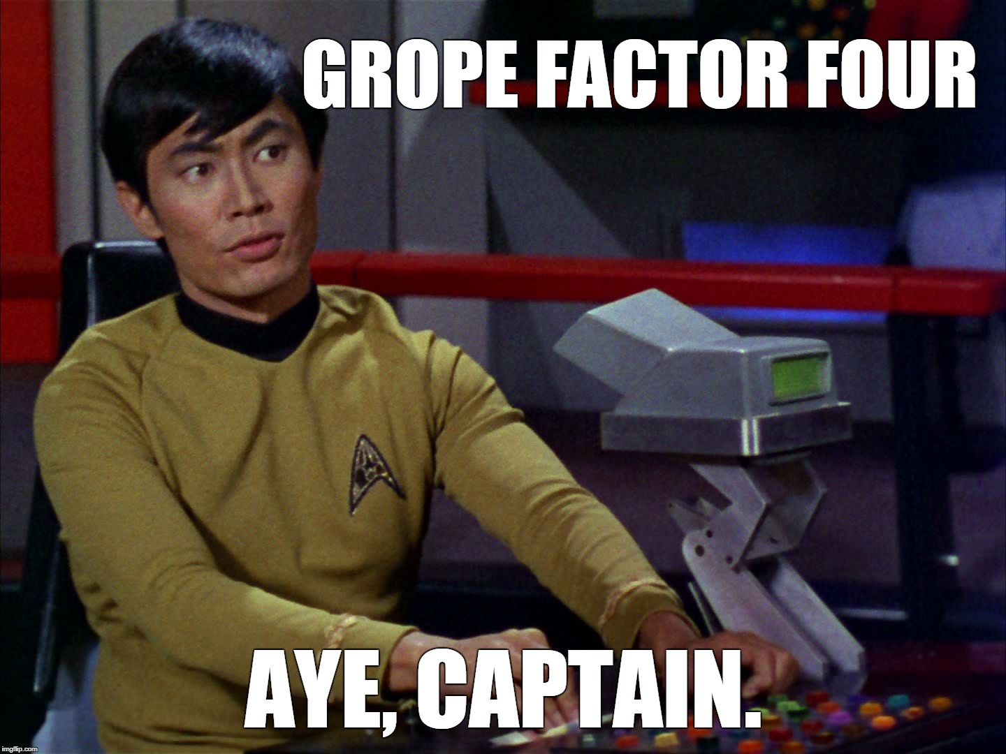 Grope Factor Four, Sulu | GROPE FACTOR FOUR AYE, CAPTAIN. | image tagged in sulu,star trek,george takaei | made w/ Imgflip meme maker