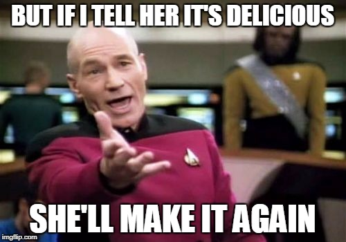 Picard Wtf Meme | BUT IF I TELL HER IT'S DELICIOUS SHE'LL MAKE IT AGAIN | image tagged in memes,picard wtf | made w/ Imgflip meme maker