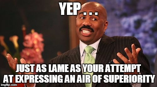 Steve Harvey Meme | YEP . . . JUST AS LAME AS YOUR ATTEMPT AT EXPRESSING AN AIR OF SUPERIORITY | image tagged in memes,steve harvey | made w/ Imgflip meme maker