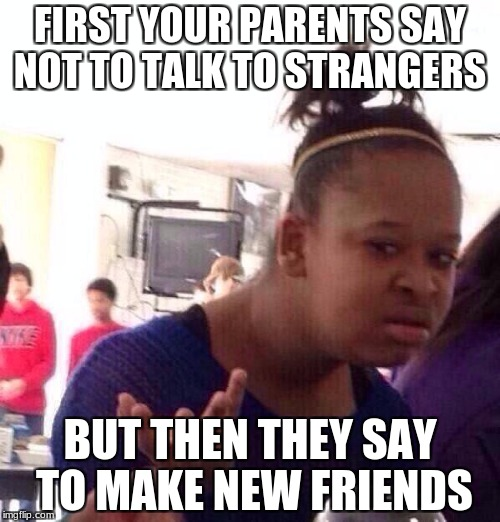 Black Girl Wat Meme | FIRST YOUR PARENTS SAY NOT TO TALK TO STRANGERS BUT THEN THEY SAY TO MAKE NEW FRIENDS | image tagged in memes,black girl wat | made w/ Imgflip meme maker