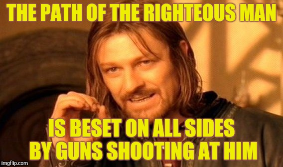 One Does Not Simply Meme | THE PATH OF THE RIGHTEOUS MAN IS BESET ON ALL SIDES BY GUNS SHOOTING AT HIM | image tagged in memes,one does not simply | made w/ Imgflip meme maker
