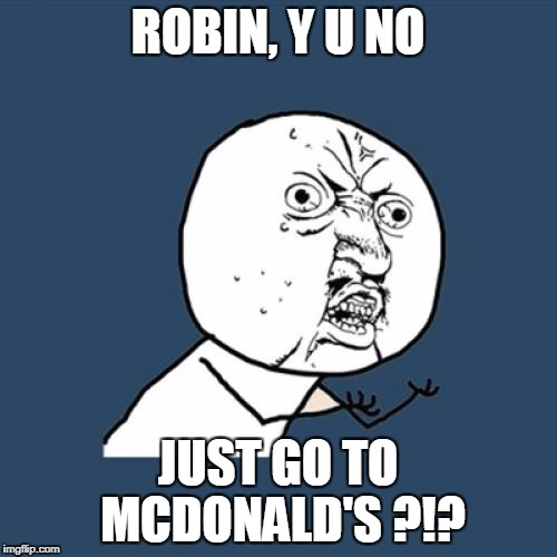 Y U No Meme | ROBIN, Y U NO JUST GO TO MCDONALD'S ?!? | image tagged in memes,y u no | made w/ Imgflip meme maker