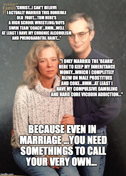 """CHRIST...I CAN'T BELIEVE I ACTUALLY MARRIED THIS HORRIBLE OLD  FRUIT....TOM HERE'S A HIGH SCHOOL WRESTLING/BOYS SWIM TEAM 'COACH'...HMM...W 