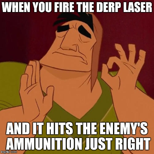When X just right | WHEN YOU FIRE THE DERP LASER AND IT HITS THE ENEMY'S AMMUNITION JUST RIGHT | image tagged in when x just right | made w/ Imgflip meme maker