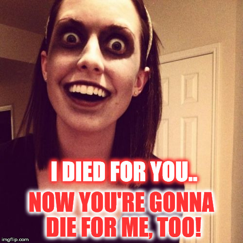 Overly Attatched Zombie | I DIED FOR YOU.. NOW YOU'RE GONNA DIE FOR ME, TOO! | image tagged in overly attatched zombie,overly attached girlfriend,zombie,memes,funny,overly attached girlfriend weekend | made w/ Imgflip meme maker