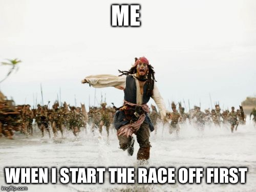 Jack Sparrow Being Chased Meme | ME WHEN I START THE RACE OFF FIRST | image tagged in memes,jack sparrow being chased | made w/ Imgflip meme maker