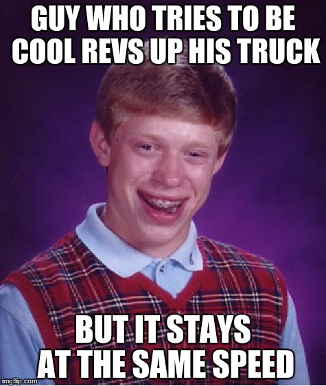 Very Bad Luck Brian | GUY WHO TRIES TO BE COOL REVS UP HIS TRUCK BUT IT STAYS AT THE SAME SPEED | image tagged in memes,bad luck brian,truck,funny | made w/ Imgflip meme maker