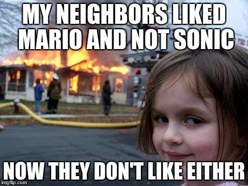 Disaster Girl Meme | MY NEIGHBORS LIKED MARIO AND NOT SONIC NOW THEY DON'T LIKE EITHER | image tagged in memes,disaster girl | made w/ Imgflip meme maker