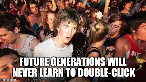 sudden realization ralph | FUTURE GENERATIONS WILL NEVER LEARN TO DOUBLE-CLICK | image tagged in sudden realization ralph,memes,future | made w/ Imgflip meme maker