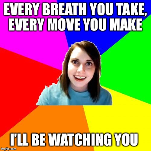 Introducing Overly Attached Lyrics (aA Socrates template for Overly Attached Girlfriend weekend) | EVERY BREATH YOU TAKE, EVERY MOVE YOU MAKE I'LL BE WATCHING YOU | image tagged in overly attached girlfriend meme background | made w/ Imgflip meme maker