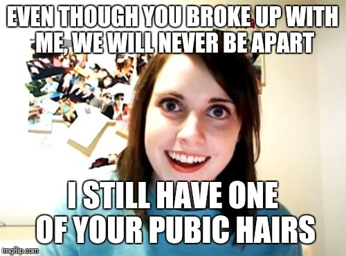 Overly Attached Girlfriend Meme | EVEN THOUGH YOU BROKE UP WITH ME, WE WILL NEVER BE APART I STILL HAVE ONE OF YOUR PUBIC HAIRS | image tagged in memes,overly attached girlfriend weekend | made w/ Imgflip meme maker