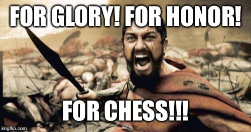 Sparta Leonidas Meme | FOR GLORY! FOR HONOR! FOR CHESS!!! | image tagged in memes,sparta leonidas | made w/ Imgflip meme maker