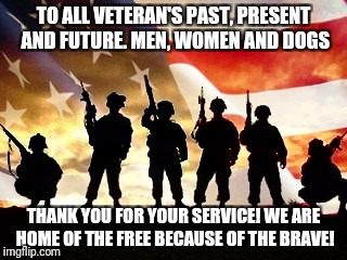 veterans day | TO ALL VETERAN'S PAST, PRESENT AND FUTURE. MEN, WOMEN AND DOGS THANK YOU FOR YOUR SERVICE! WE ARE HOME OF THE FREE BECAUSE OF THE BRAVE! | image tagged in veterans day | made w/ Imgflip meme maker