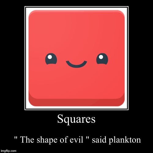 "Squares | "" The shape of evil "" said plankton 