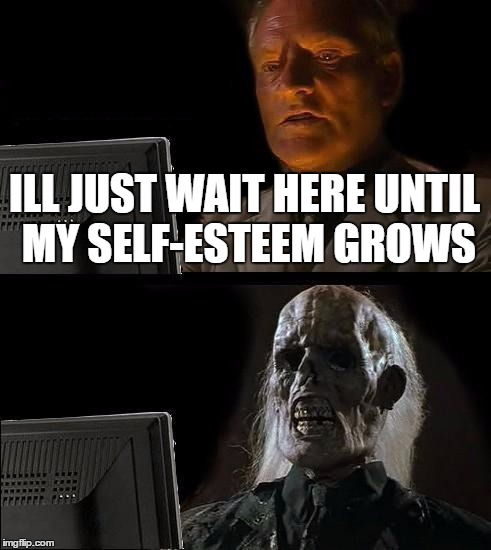 my life | ILL JUST WAIT HERE UNTIL MY SELF-ESTEEM GROWS | image tagged in memes,ill just wait here,my life | made w/ Imgflip meme maker