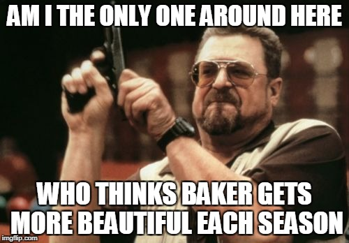 Blue Bloods fans: | AM I THE ONLY ONE AROUND HERE WHO THINKS BAKER GETS MORE BEAUTIFUL EACH SEASON | image tagged in memes,am i the only one around here | made w/ Imgflip meme maker