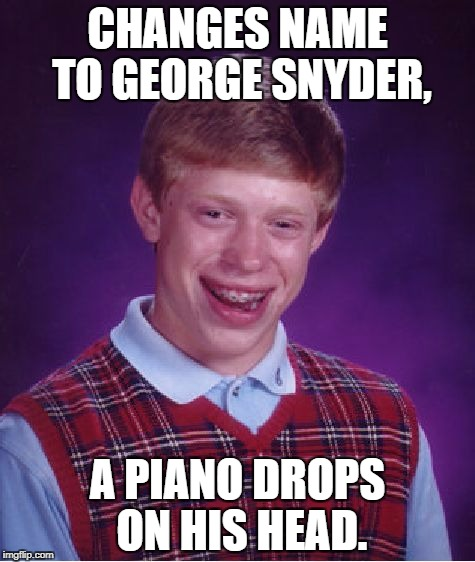Bad Luck Brian Meme | CHANGES NAME TO GEORGE SNYDER, A PIANO DROPS ON HIS HEAD. | image tagged in memes,bad luck brian | made w/ Imgflip meme maker