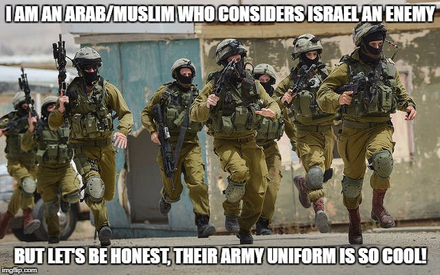 Even The Enemy Has Got To Be Honest Sometimes | I AM AN ARAB/MUSLIM WHO CONSIDERS ISRAEL AN ENEMY BUT LET'S BE HONEST, THEIR ARMY UNIFORM IS SO COOL! | image tagged in idf,israel,army,honesty,arab,enemy | made w/ Imgflip meme maker