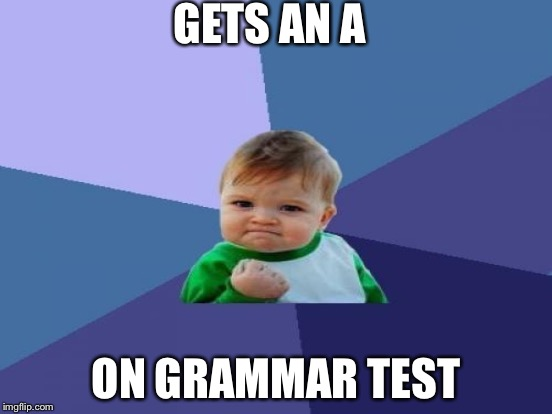 GETS AN A ON GRAMMAR TEST | made w/ Imgflip meme maker