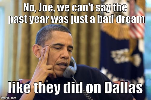No I Cant Obama Meme | No, Joe, we can't say the past year was just a bad dream like they did on Dallas | image tagged in memes,no i cant obama | made w/ Imgflip meme maker