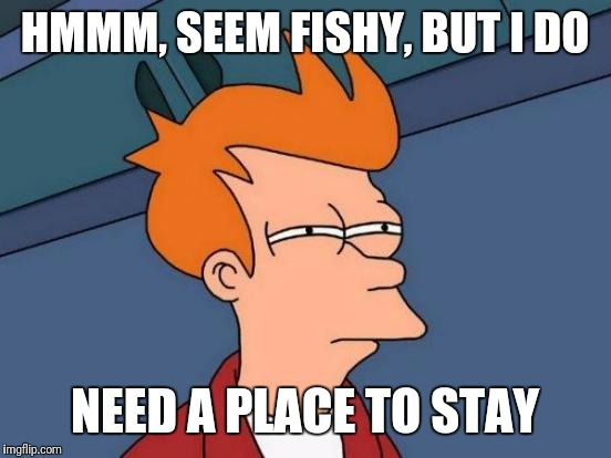 Futurama Fry Meme | HMMM, SEEM FISHY, BUT I DO NEED A PLACE TO STAY | image tagged in memes,futurama fry | made w/ Imgflip meme maker