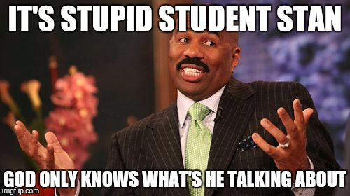 Steve Harvey Meme | IT'S STUPID STUDENT STAN GOD ONLY KNOWS WHAT'S HE TALKING ABOUT | image tagged in memes,steve harvey | made w/ Imgflip meme maker