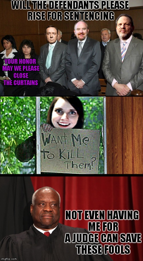 A Sewmyeyesshut/Jying collaboration for OAG weeked! I think these guys may be more overly attached than she is! | WILL THE DEFENDANTS PLEASE RISE FOR SENTENCING NOT EVEN HAVING ME FOR A JUDGE CAN SAVE THESE FOOLS YOUR HONOR MAY WE PLEASE CLOSE THE CURTAI | image tagged in overly attached girlfriend weekend,harvey weinstein,louis ck,kevin spacey,clarence thomas,overly attached girlfriend | made w/ Imgflip meme maker