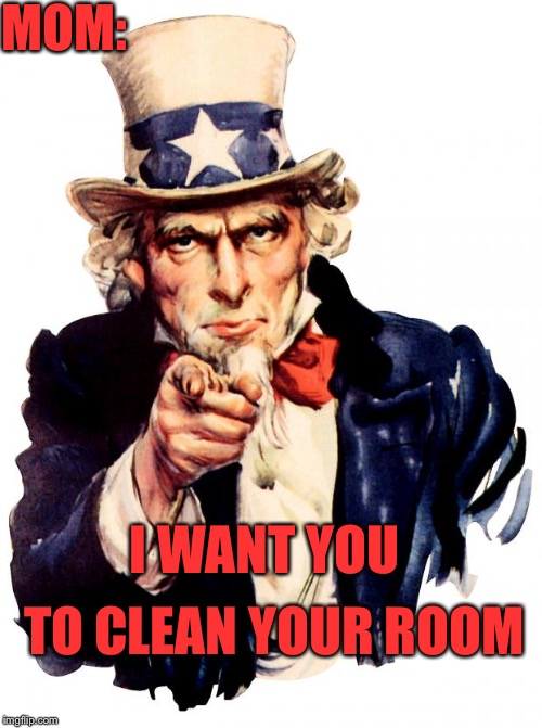 I want you! | MOM: I WANT YOU TO CLEAN YOUR ROOM | image tagged in memes,uncle sam,i want you for us army,funny,relatable,mom | made w/ Imgflip meme maker