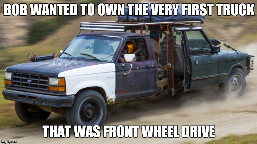 Who wouldn't want a truck you had to wear a helmet to drive with a gas tank held up by rope!? | BOB WANTED TO OWN THE VERY FIRST TRUCK THAT WAS FRONT WHEEL DRIVE | image tagged in bob,truck,why not both,safety first | made w/ Imgflip meme maker