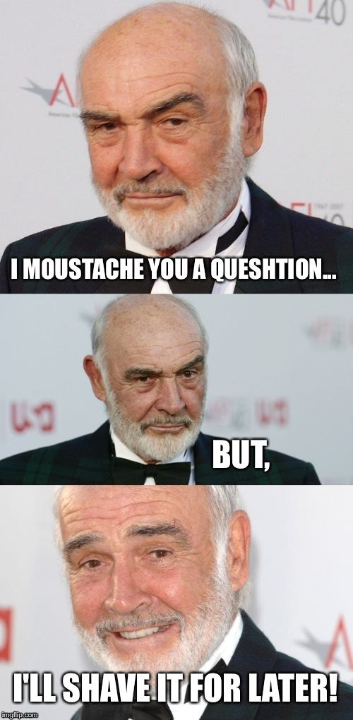 New template! :D make Connery great again! | I MOUSTACHE YOU A QUESHTION... I'LL SHAVE IT FOR LATER! BUT, | image tagged in bad pun connery,sean connery | made w/ Imgflip meme maker