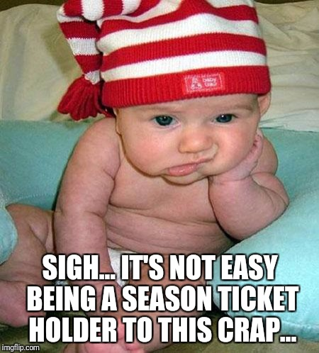 Mad Baby | SIGH... IT'S NOT EASY BEING A SEASON TICKET HOLDER TO THIS CRAP... | image tagged in mad baby | made w/ Imgflip meme maker