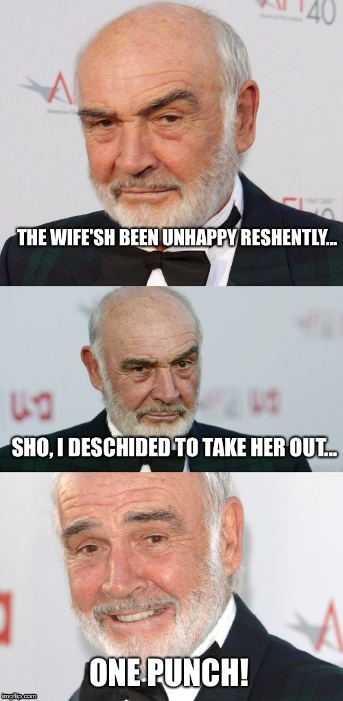 Let's try again...should be a new template...cross my fingers. | THE WIFE'SH BEEN UNHAPPY RESHENTLY... ONE PUNCH! SHO, I DESCHIDED TO TAKE HER OUT... | image tagged in bad pun connery | made w/ Imgflip meme maker