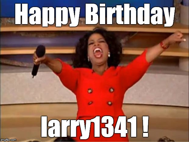 Oprah You Get A Meme | Happy Birthday larry1341 ! | image tagged in memes,oprah you get a | made w/ Imgflip meme maker