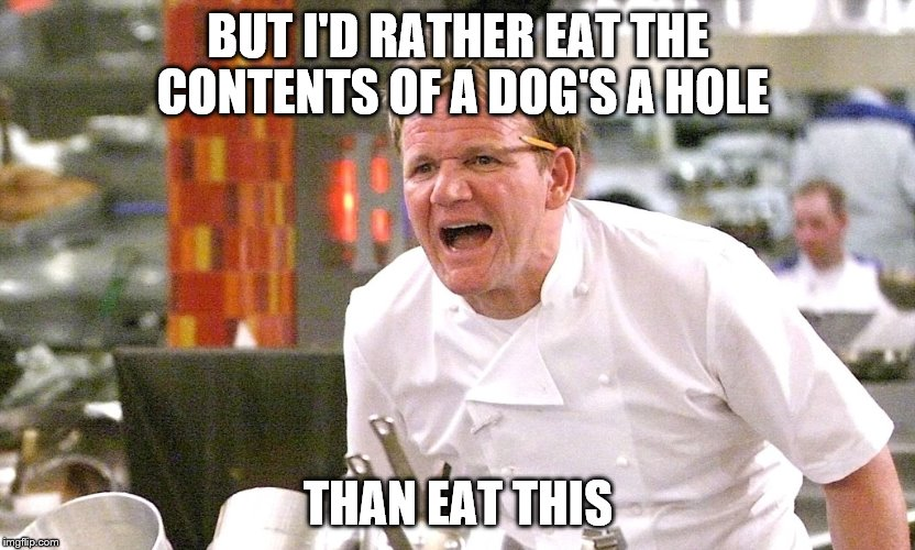 BUT I'D RATHER EAT THE CONTENTS OF A DOG'S A HOLE THAN EAT THIS | made w/ Imgflip meme maker