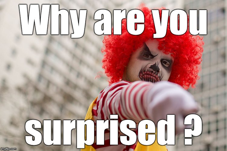 Dangerous clown Ronald | Why are you surprised ? | image tagged in dangerous clown ronald | made w/ Imgflip meme maker