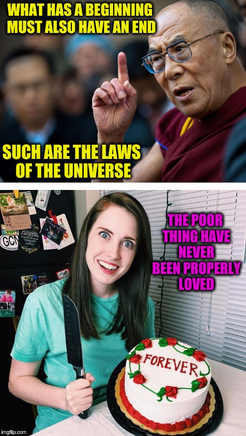 OAG vs Dalai Lama for Overly Attached Girlfriend Weekend, a Socrates, isayisay and Craziness_all_the_way event on Nov 10-12th. | WHAT HAS A BEGINNING MUST ALSO HAVE AN END SUCH ARE THE LAWS OF THE UNIVERSE THE POOR THING HAVE NEVER BEEN PROPERLY LOVED | image tagged in memes,funny,overly attached girlfriend,overly attached girlfriend weekend,dalai lama,philosophy | made w/ Imgflip meme maker