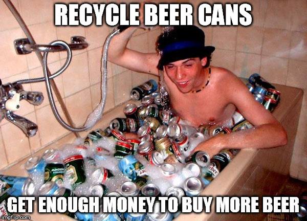 RECYCLE BEER CANS GET ENOUGH MONEY TO BUY MORE BEER | made w/ Imgflip meme maker