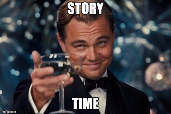 Story time! Info in comments | STORY TIME | image tagged in memes,leonardo dicaprio cheers,veterans | made w/ Imgflip meme maker