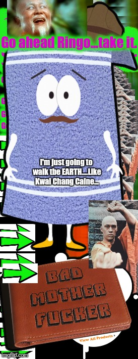 Go ahead Ringo...take it. I'm just going to walk tbe EARTH....Like Kwai Chang Caine... | made w/ Imgflip meme maker