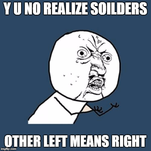 Y U No Meme | Y U NO REALIZE SOILDERS OTHER LEFT MEANS RIGHT | image tagged in memes,y u no | made w/ Imgflip meme maker
