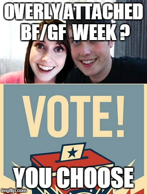 Let's decide the dates | OVERLY ATTACHED BF/GF  WEEK ? YOU CHOOSE | image tagged in vote,overly attached girlfriend,overly manly man | made w/ Imgflip meme maker