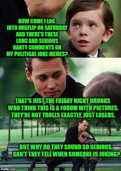Finding Neverland Meme | HOW COME I LOG INTO IMGFLIP ON SATURDAY AND THERE'S THESE LONG AND SERIOUS RANTY COMMENTS ON MY POLITICAL JOKE MEMES? THAT'S JUST THE FRIDAY | image tagged in memes,finding neverland | made w/ Imgflip meme maker